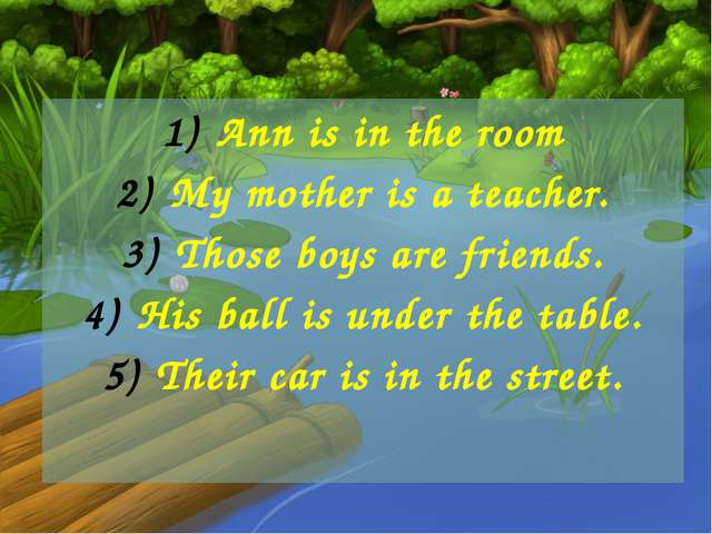 Ann is in the room My mother is a teacher. Those boys are friends. His ball...