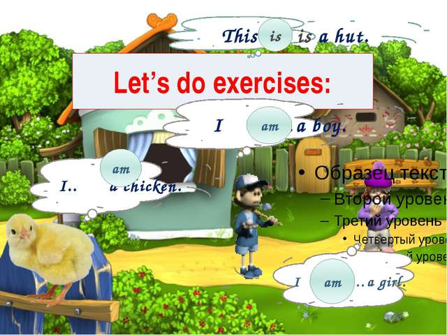 Let's do exercises: I ……a boy. I.. a chicken. I ……..…a girl. am am am This …...