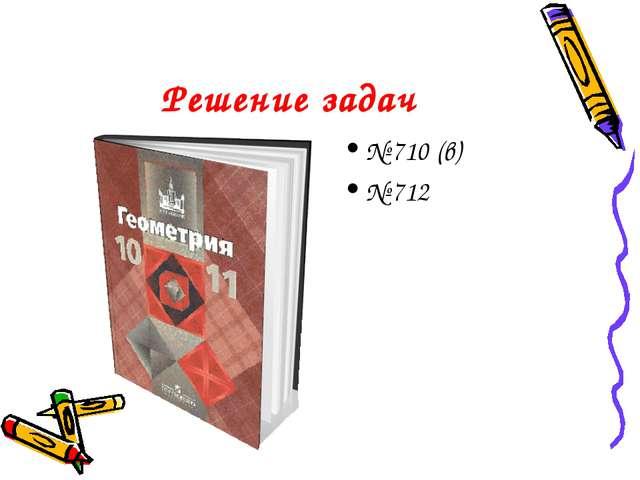 Решение задач № 710 (в) № 712