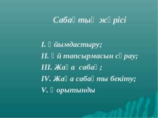 Сабақтың жүрісі I. Ұйымдастыру; II. Үй тапсырмасын сұрау; ІІІ. Жаңа