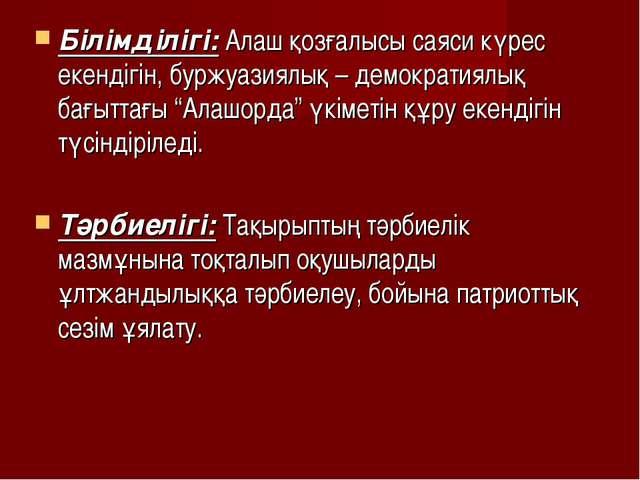 Білімділігі: Алаш қозғалысы саяси күрес екендігін, буржуазиялық – демократиял...