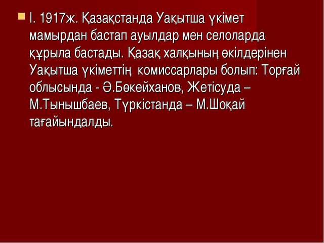 I. 1917ж. Қазақстанда Уақытша үкімет мамырдан бастап ауылдар мен селоларда құ...