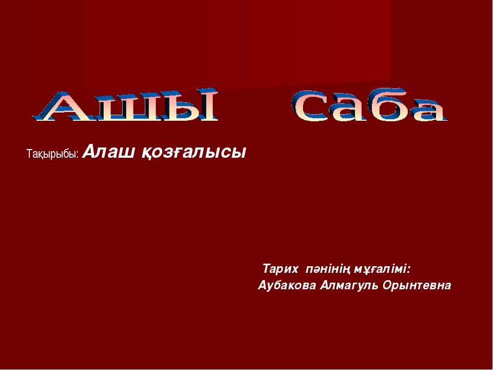 Тақырыбы: Алаш қозғалысы Тарих пәнінің мұғалімі: Аубакова Алмагуль Орынтевна