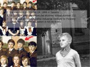 He was born in October 24, 1966 in Saratov In 1983 he graduated from the Mosc