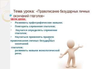 Тема урока: «Правописание безударных личных окончаний глаголов» Цели урока: Р