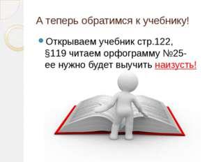 А теперь обратимся к учебнику! Открываем учебник стр.122, §119 читаем орфогра