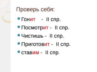 Проверь себя: Гонит - II спр. Посмотрит - II спр. Чистишь - II спр. Приготови