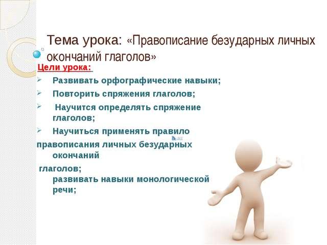 Тема урока: «Правописание безударных личных окончаний глаголов» Цели урока: Р...