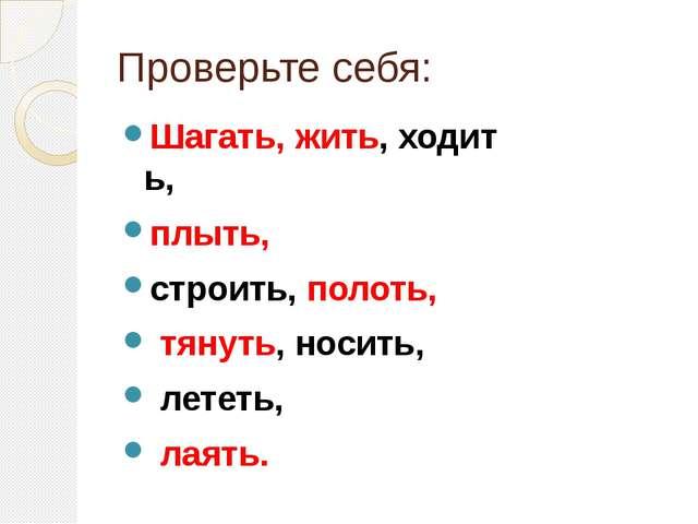 Проверьте себя: Шагать,жить,ходить, плыть, строить,полоть, тянуть,носи...