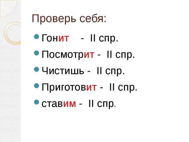 Проверь себя: Гонит - II спр. Посмотрит - II спр. Чистишь - II спр. Приготови...