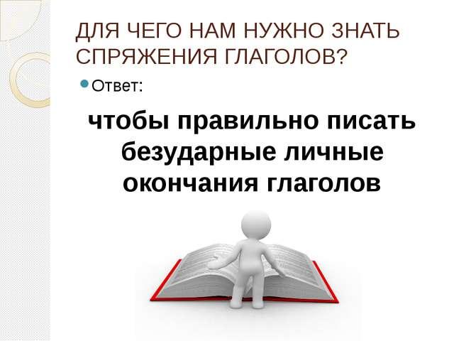ДЛЯ ЧЕГО НАМ НУЖНО ЗНАТЬ СПРЯЖЕНИЯ ГЛАГОЛОВ? Ответ: чтобы правильно писать бе...