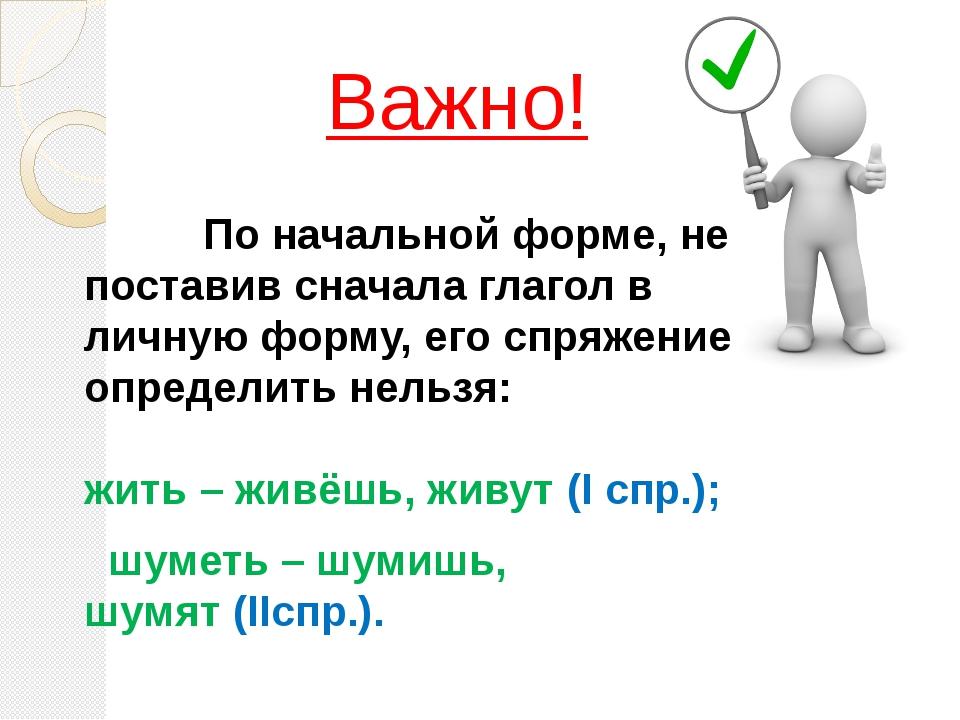 Важно!      По начальной форме, не поставив сначала глагол в личную форм...