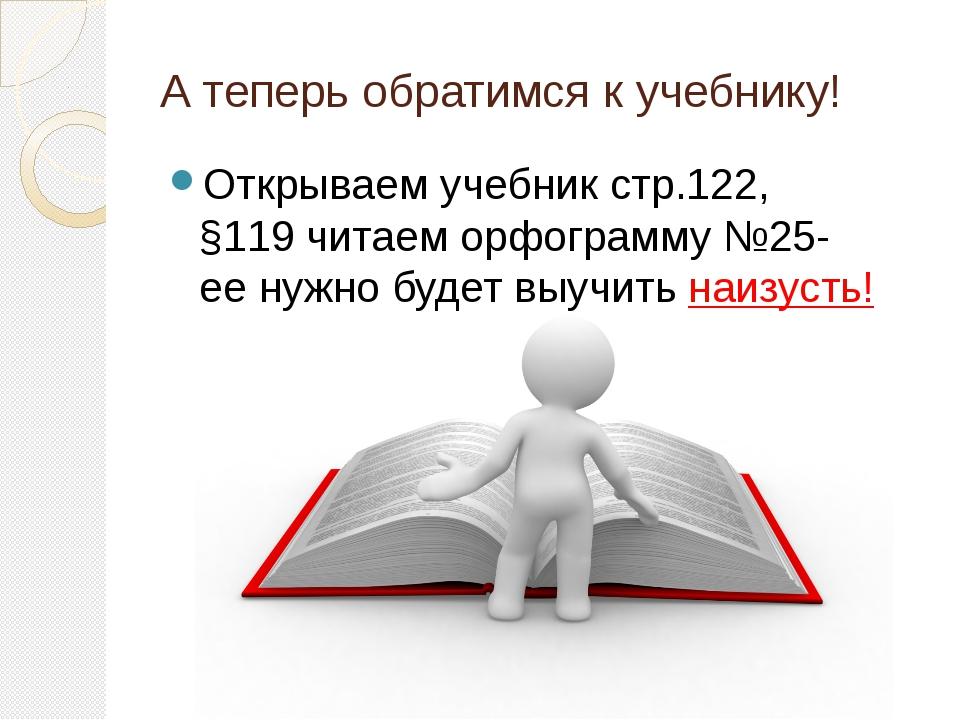 А теперь обратимся к учебнику! Открываем учебник стр.122, §119 читаем орфогра...