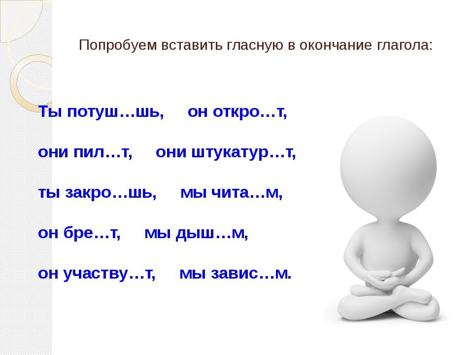 Попробуем вставить гласную в окончание глагола: Тыпотуш…шь,оноткро…т,...