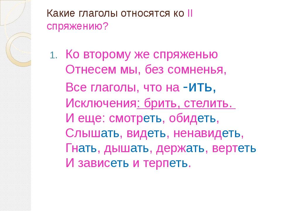 Какие глаголы относятся ко II спряжению? Ко второму же спряженью Отнесем мы,...