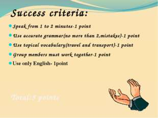 Success criteria: Speak from 1 to 2 minutes-1 point Use accurate grammar(no m