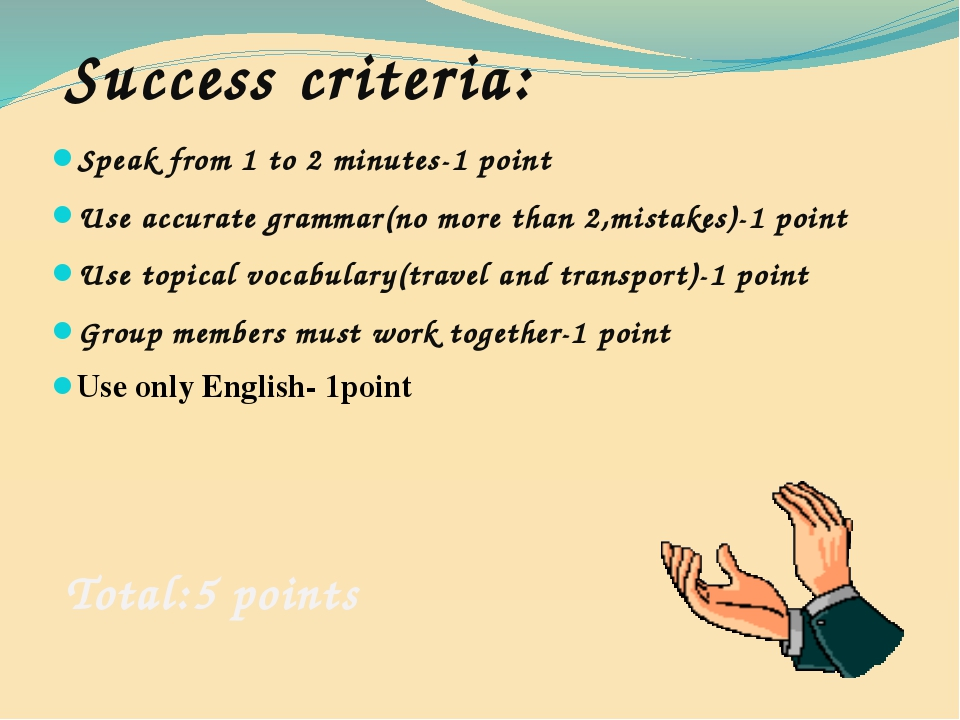 Success criteria: Speak from 1 to 2 minutes-1 point Use accurate grammar(no m...