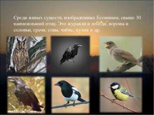Среди живых существ, изображенных Есениным, свыше 30 наименований птиц. Это ж