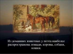 Из домашних животных у поэта наиболее распространены лошади, коровы, собаки,