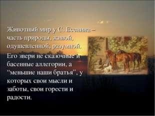 Животный мир у С. Есенина – часть природы, живой, одушевленной, разумной. Его