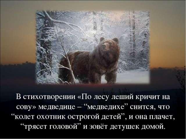 """В стихотворении «По лесу леший кричит на сову» медведице – """"медведихе"""" снится..."""