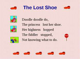 The Lost Shoe  Doodle doodle do, The princess   lost her shoe.  Her highnes