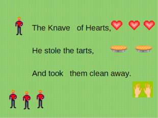 The Knave   of Hearts,      He stole the tarts,    And took   them clean away.