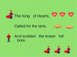 The King   of Hearts,      Called for the tarts,    And scolded   the knave