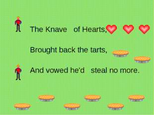 The Knave of Hearts,   Brought back the tarts,  And vowed he'd stea