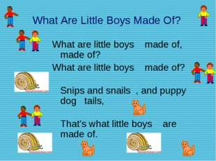 What Are Little Boys Made Of? What are little boys made of, made of? What