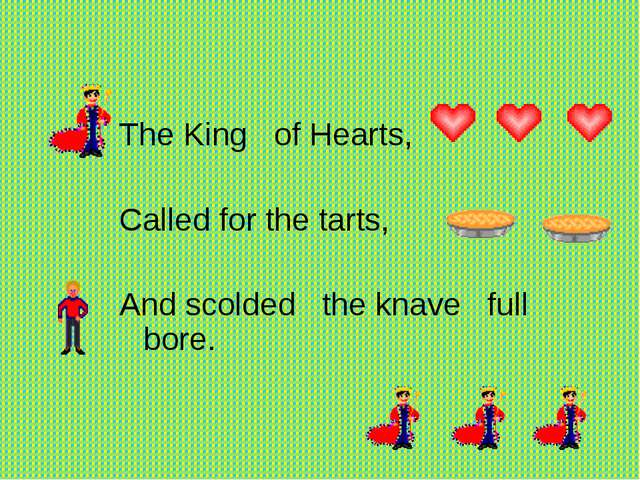 The King of Hearts,   Called for the tarts,  And scolded the knave...