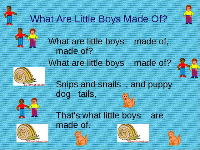 What Are Little Boys Made Of? What are little boys made of, made of? What...