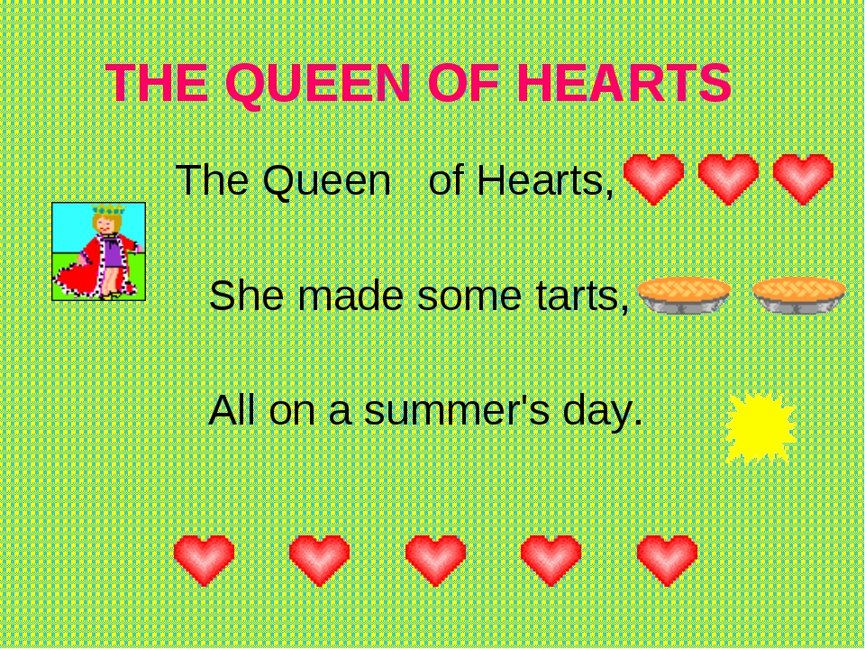 THE QUEEN OF HEARTS    The Queen   of Hearts,      She made some tarts,   ...