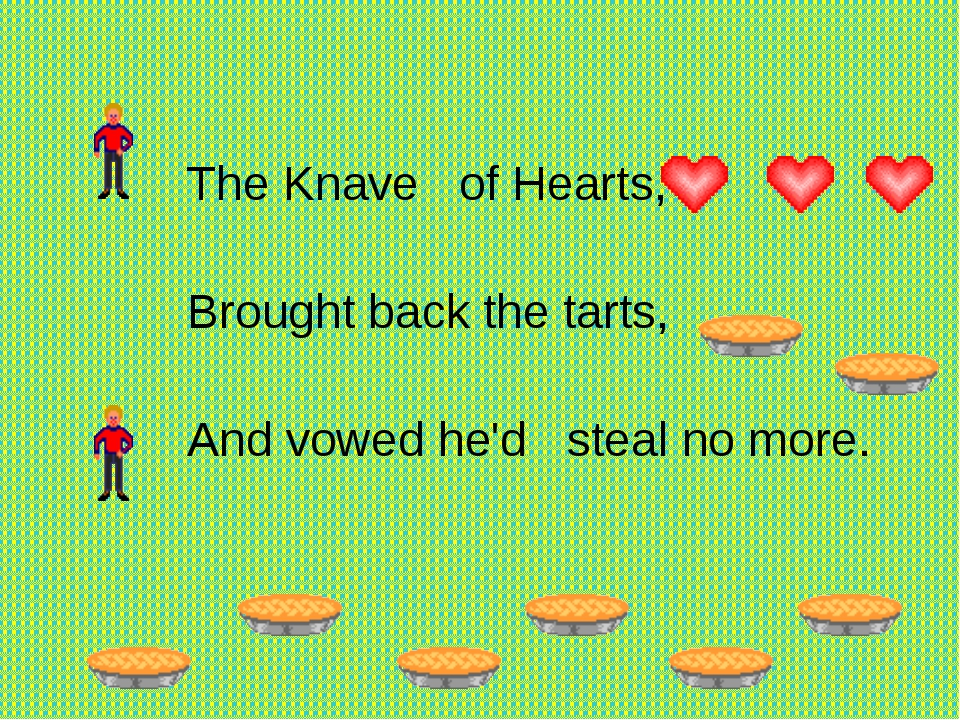 The Knave of Hearts,   Brought back the tarts,  And vowed he'd stea...