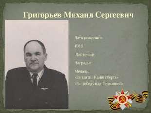 Григорьев Михаил Сергеевич Дата рождения: 1916 Лейтенант. Награды: Медали: «З
