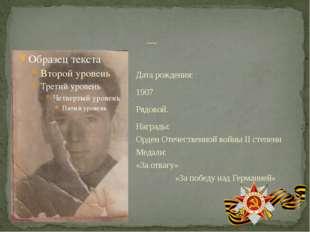 Дата рождения: 1907 Рядовой. Награды: Орден Отечественной войны II степени Ме
