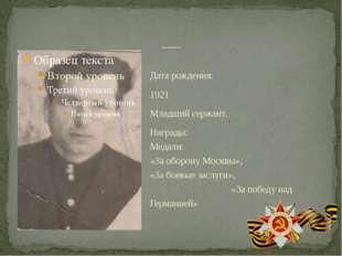 Дата рождения: 1921 Младший сержант. Награды: Медали: «За оборону Москвы», «З