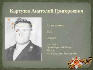 Картузов Анатолий Григорьевич Дата рождения: 1921 . Сержант. Награды: Орден К