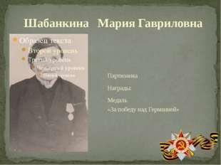 Партизанка Награды: Медаль «За победу над Германией» Шабанкина Мария Гаврило