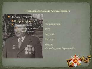 Год рождения: 1923 Рядовой Награды: Медаль «За победу над Германией» Шумилов