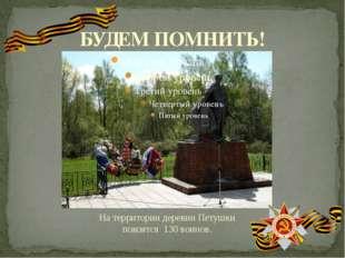 БУДЕМ ПОМНИТЬ! На территории деревни Петушки покоятся 130 воинов.