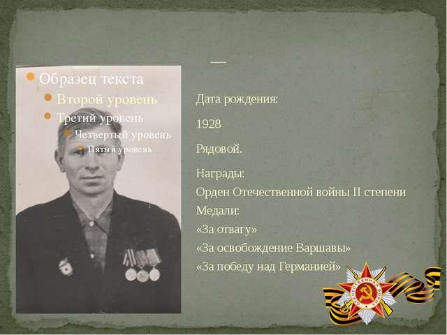 Дата рождения: 1928 Рядовой. Награды: Орден Отечественной войны II степени Ме...