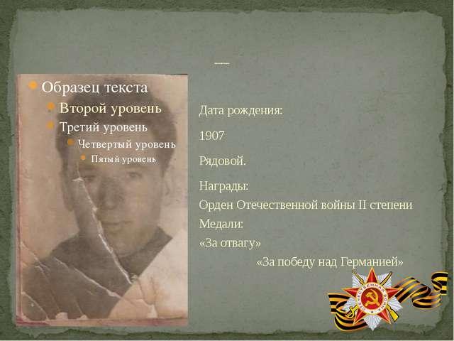 Дата рождения: 1907 Рядовой. Награды: Орден Отечественной войны II степени Ме...