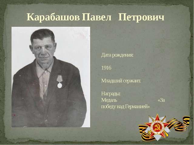 Карабашов Павел Петрович Дата рождения: 1916 Младший сержант. Награды: Медаль...
