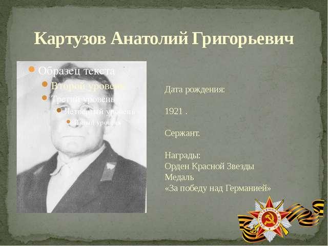 Картузов Анатолий Григорьевич Дата рождения: 1921 . Сержант. Награды: Орден К...