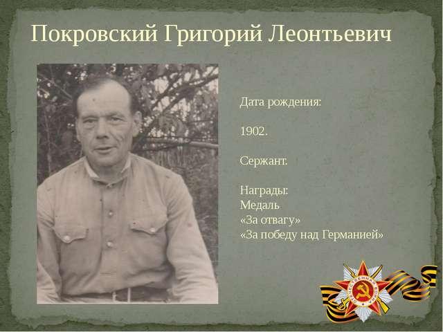 Покровский Григорий Леонтьевич Дата рождения: 1902. Сержант. Награды: Медаль...