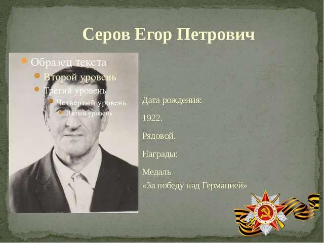 Дата рождения: 1922. Рядовой. Награды: Медаль «За победу над Германией» Серов...