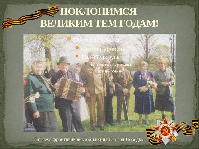 ПОКЛОНИМСЯ ВЕЛИКИМ ТЕМ ГОДАМ! Встреча фронтовиков в юбилейный 55 год Победы.