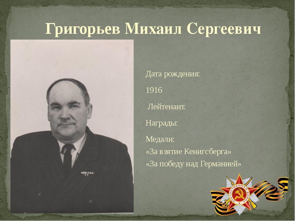 Григорьев Михаил Сергеевич Дата рождения: 1916 Лейтенант. Награды: Медали: «З...