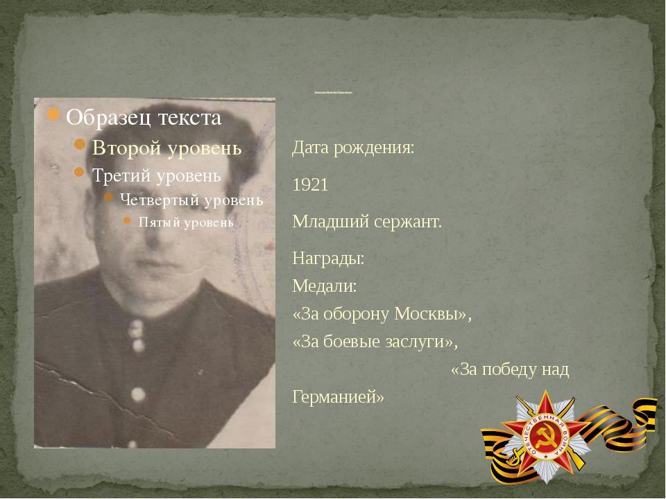 Дата рождения: 1921 Младший сержант. Награды: Медали: «За оборону Москвы», «З...